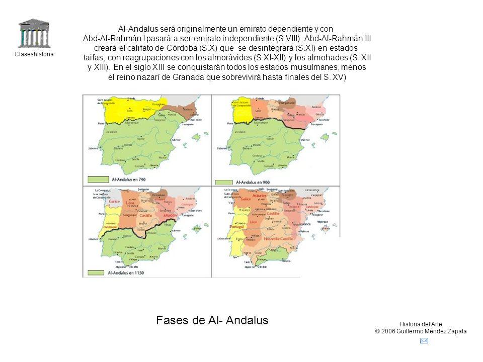 Claseshistoria Historia del Arte © 2006 Guillermo Méndez Zapata Fases de Al- Andalus Al-Andalus será originalmente un emirato dependiente y con Abd-Al-Rahmán I pasará a ser emirato independiente (S.VIII).