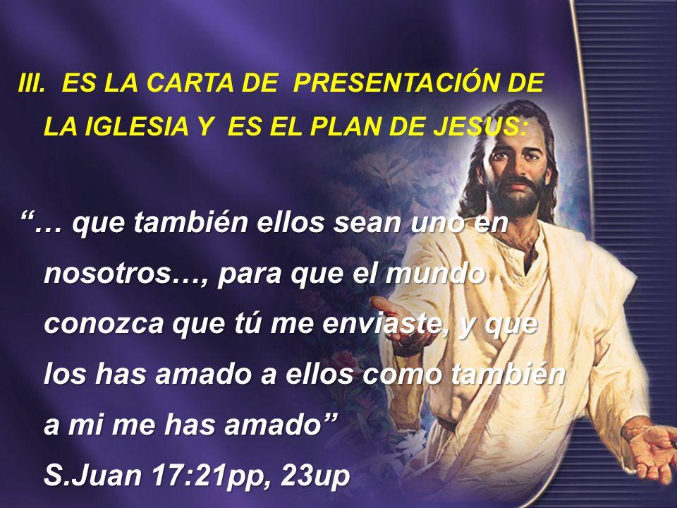 III. ES LA CARTA DE PRESENTACIÓN DE LA IGLESIA Y ES EL PLAN DE JESUS: … que también ellos sean uno en nosotros…, para que el mundo conozca que tú me e