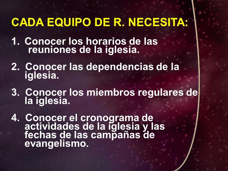 CADA EQUIPO DE R.NECESITA: 1.Conocer los horarios de las reuniones de la iglesia.