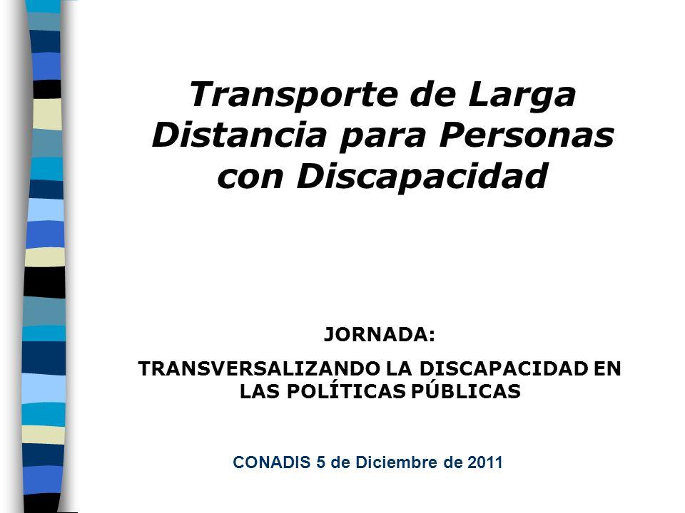 CONADIS 5 de Diciembre de 2011 JORNADA: TRANSVERSALIZANDO LA DISCAPACIDAD EN LAS POLÍTICAS PÚBLICAS Transporte de Larga Distancia para Personas con Discapacidad