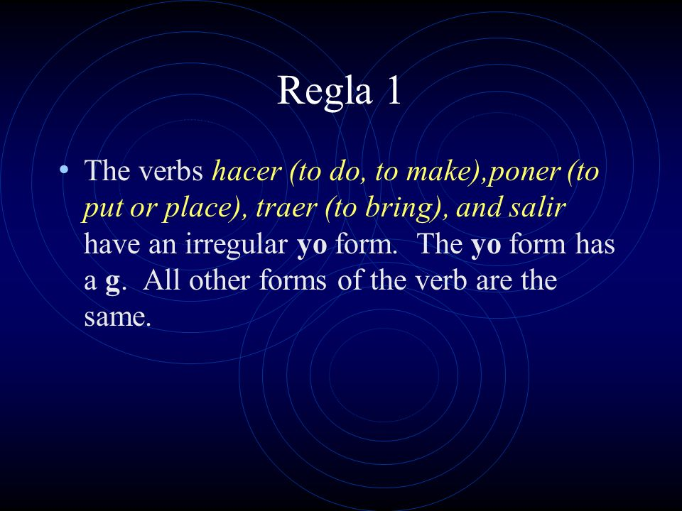 Regla 1 The verbs hacer (to do, to make),poner (to put or place), traer (to bring), and salir have an irregular yo form.