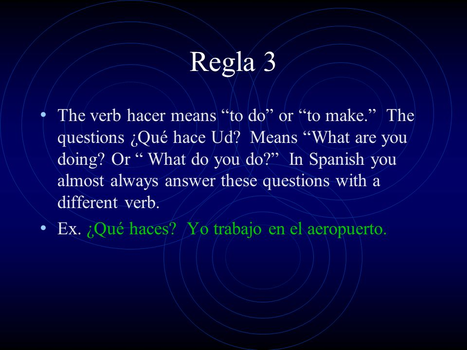 Regla 3 The verb hacer means to do or to make.The questions ¿Qué hace Ud.