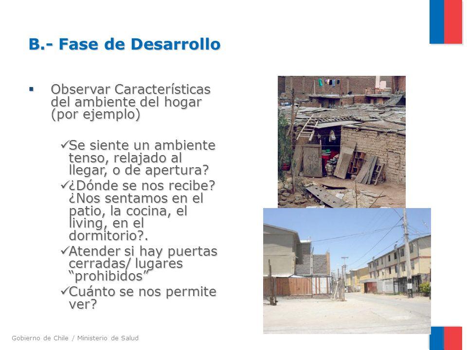 Gobierno de Chile / Ministerio de Salud B.- Fase de Desarrollo Observar Características del ambiente del hogar (por ejemplo) Observar Características del ambiente del hogar (por ejemplo) Se siente un ambiente tenso, relajado al llegar, o de apertura.