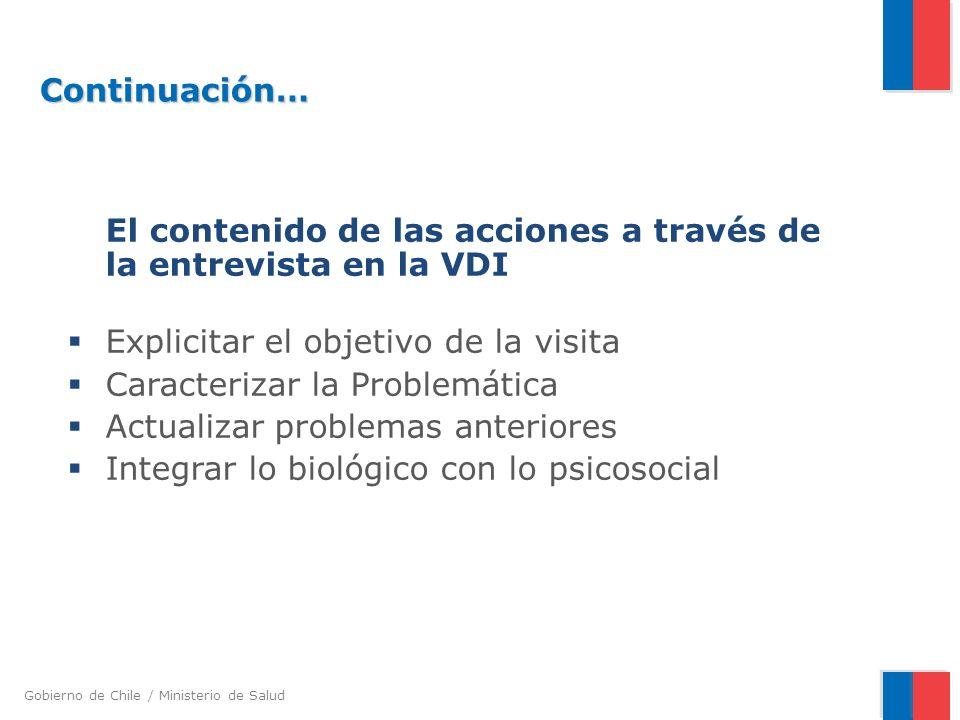 Gobierno de Chile / Ministerio de Salud Continuación… Continuación… El contenido de las acciones a través de la entrevista en la VDI Explicitar el objetivo de la visita Caracterizar la Problemática Actualizar problemas anteriores Integrar lo biológico con lo psicosocial