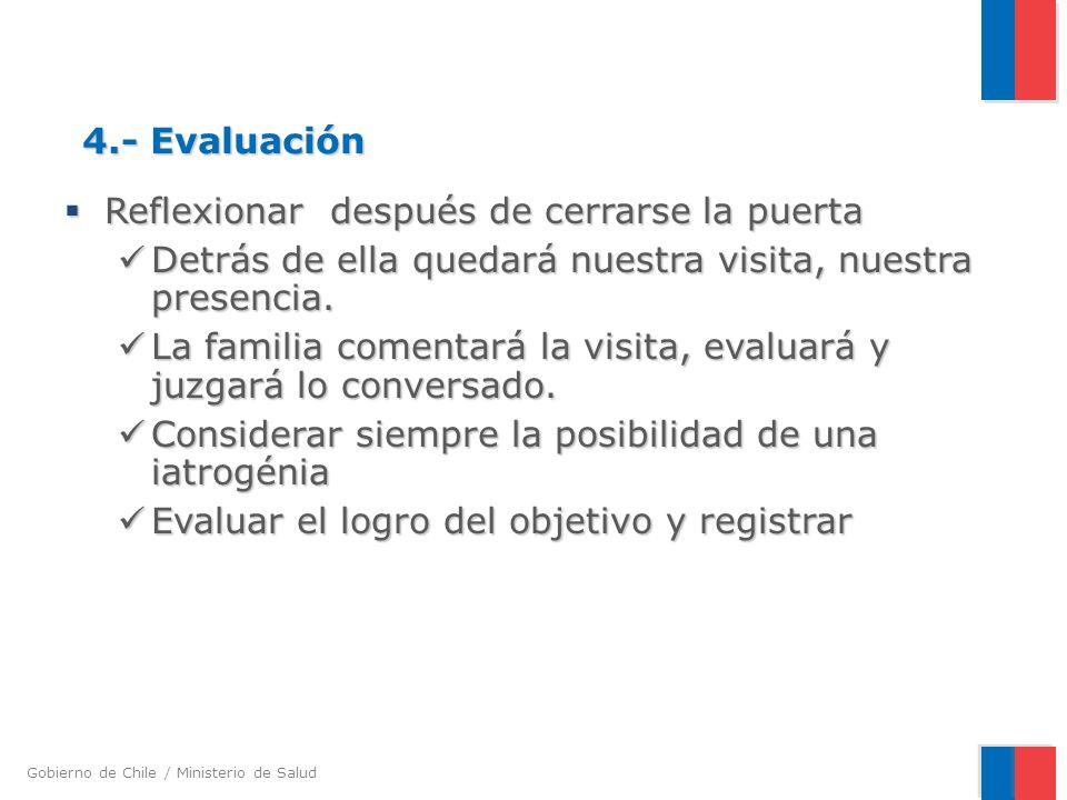 Gobierno de Chile / Ministerio de Salud 4.- Evaluación Reflexionar después de cerrarse la puerta Reflexionar después de cerrarse la puerta Detrás de ella quedará nuestra visita, nuestra presencia.