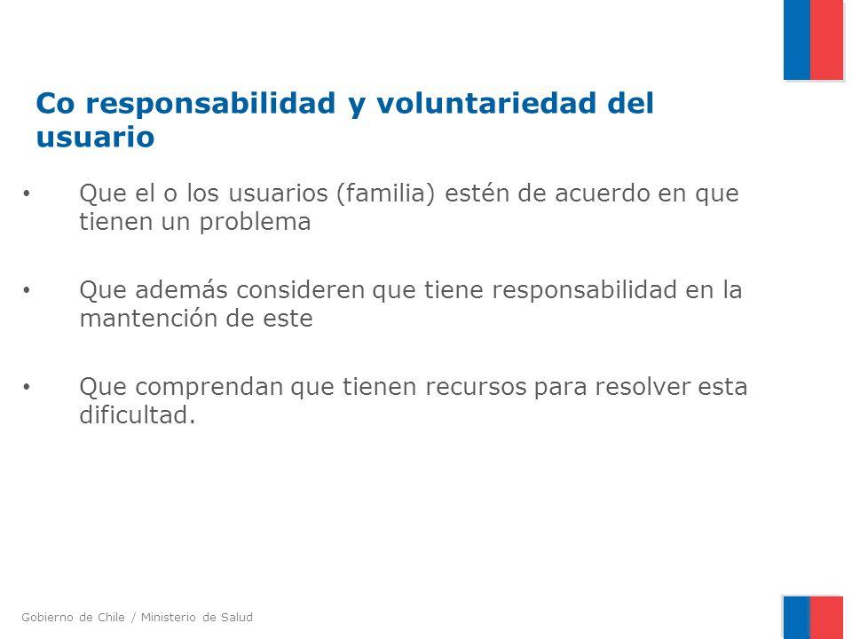 Gobierno de Chile / Ministerio de Salud Co responsabilidad y voluntariedad del usuario Que el o los usuarios (familia) estén de acuerdo en que tienen un problema Que además consideren que tiene responsabilidad en la mantención de este Que comprendan que tienen recursos para resolver esta dificultad.