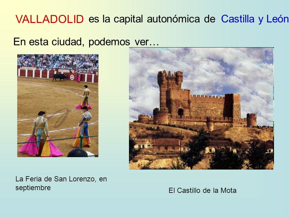 VALLADOLID es la capital autonómica deCastilla y León. En esta ciudad, podemos ver… La Feria de San Lorenzo, en septiembre El Castillo de la Mota