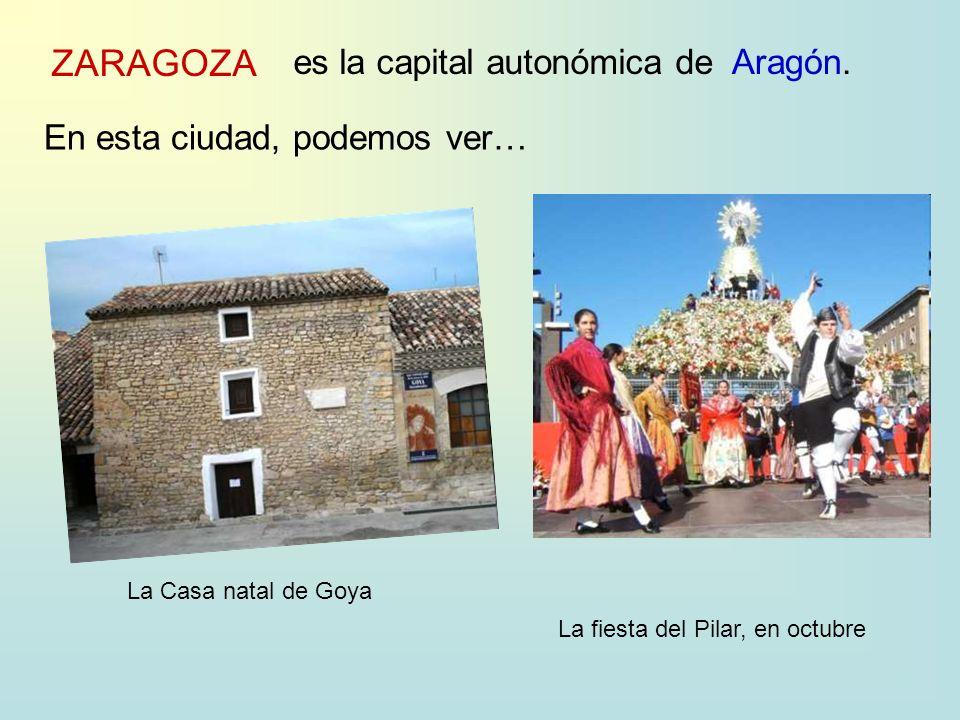 ZARAGOZA es la capital autonómica deAragón. En esta ciudad, podemos ver… La Casa natal de Goya La fiesta del Pilar, en octubre