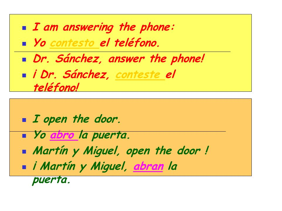 I am answering the phone: Yo contesto el teléfono. Dr. Sánchez, answer the phone! ¡ Dr. Sánchez, conteste el teléfono! I open the door. Yo abro la pue
