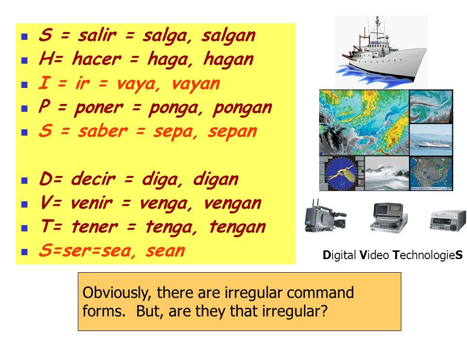 S = salir = salga, salgan H= hacer = haga, hagan I = ir = vaya, vayan P = poner = ponga, pongan S = saber = sepa, sepan D= decir = diga, digan V= venir = venga, vengan T= tener = tenga, tengan S=ser=sea, sean Obviously, there are irregular command forms.