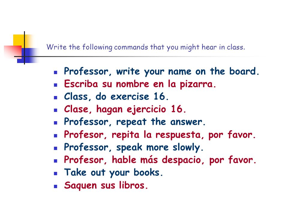Write the following commands that you might hear in class. Professor, write your name on the board. Escriba su nombre en la pizarra. Class, do exercis