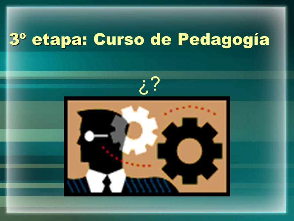 3º etapa 3º etapa: Curso de Pedagogía ¿?
