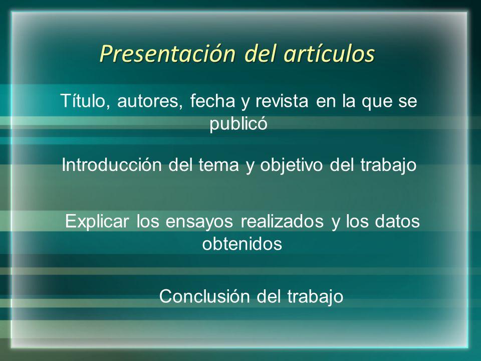 Presentación del artículos Título, autores, fecha y revista en la que se publicó Introducción del tema y objetivo del trabajo Explicar los ensayos realizados y los datos obtenidos Conclusión del trabajo