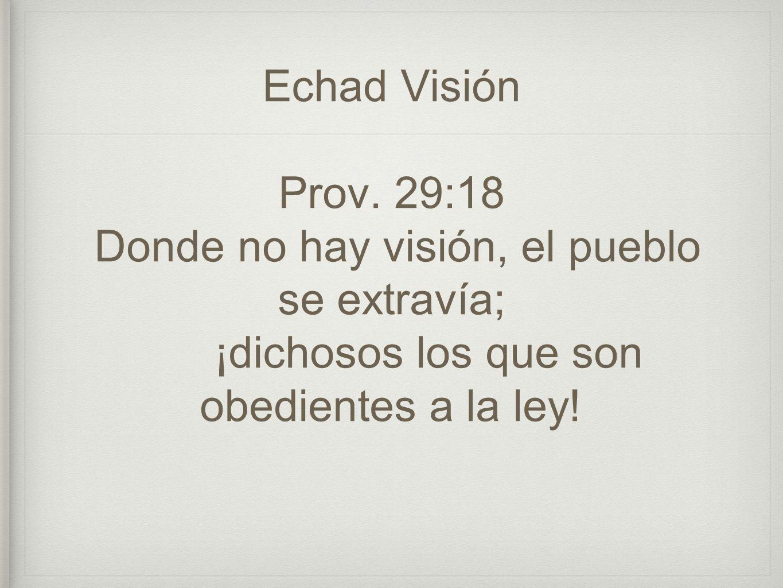Echad Visión Prov. 29:18 Donde no hay visión, el pueblo se extravía; ¡dichosos los que son obedientes a la ley!