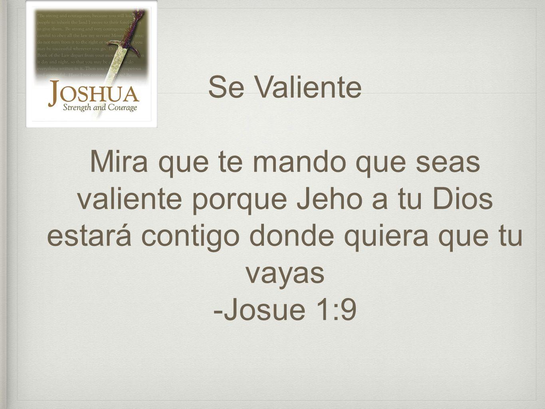 Se Valiente Mira que te mando que seas valiente porque Jeho a tu Dios estará contigo donde quiera que tu vayas -Josue 1:9