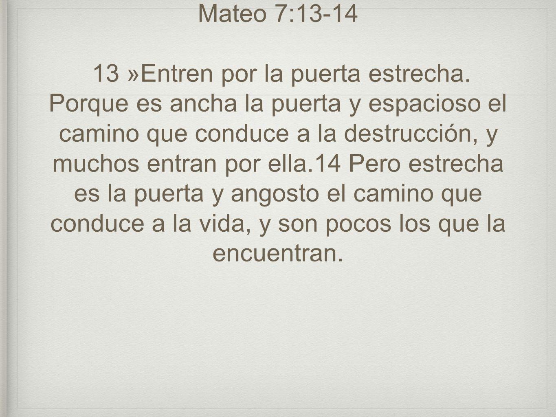 Mateo 7:13-14 13 »Entren por la puerta estrecha. Porque es ancha la puerta y espacioso el camino que conduce a la destrucción, y muchos entran por ell