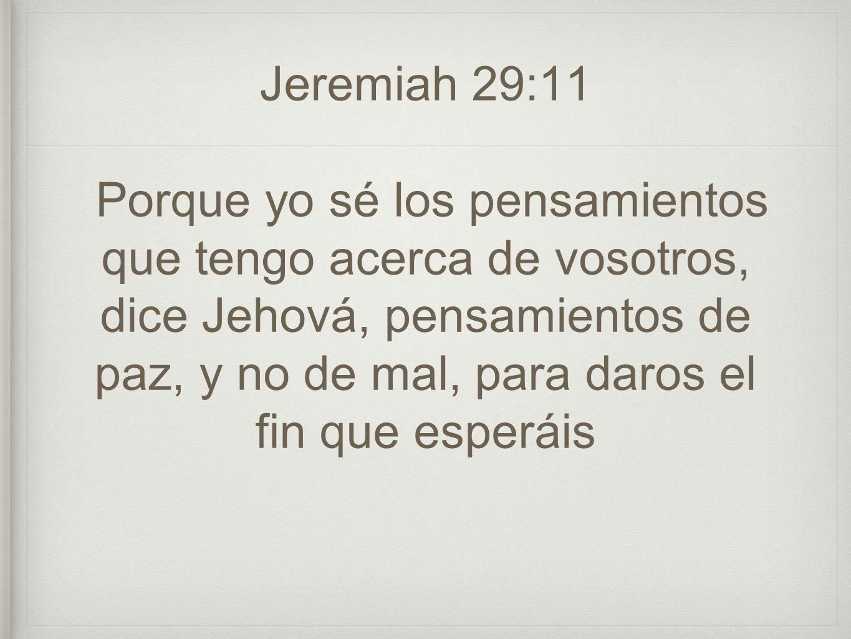 Jeremiah 29:11 Porque yo sé los pensamientos que tengo acerca de vosotros, dice Jehová, pensamientos de paz, y no de mal, para daros el fin que esperá