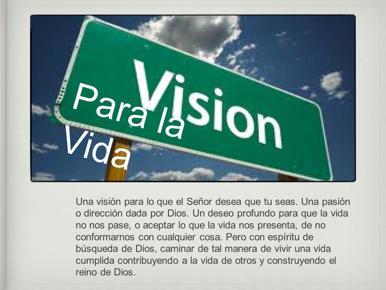 Una visión para lo que el Señor desea que tu seas. Una pasión o dirección dada por Dios. Un deseo profundo para que la vida no nos pase, o aceptar lo