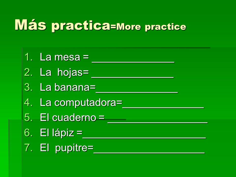 Más practica =More practice 1.La mesa = ______________ 2.La hojas= ______________ 3.La banana=______________ 4.La computadora=______________ 5.El cuad