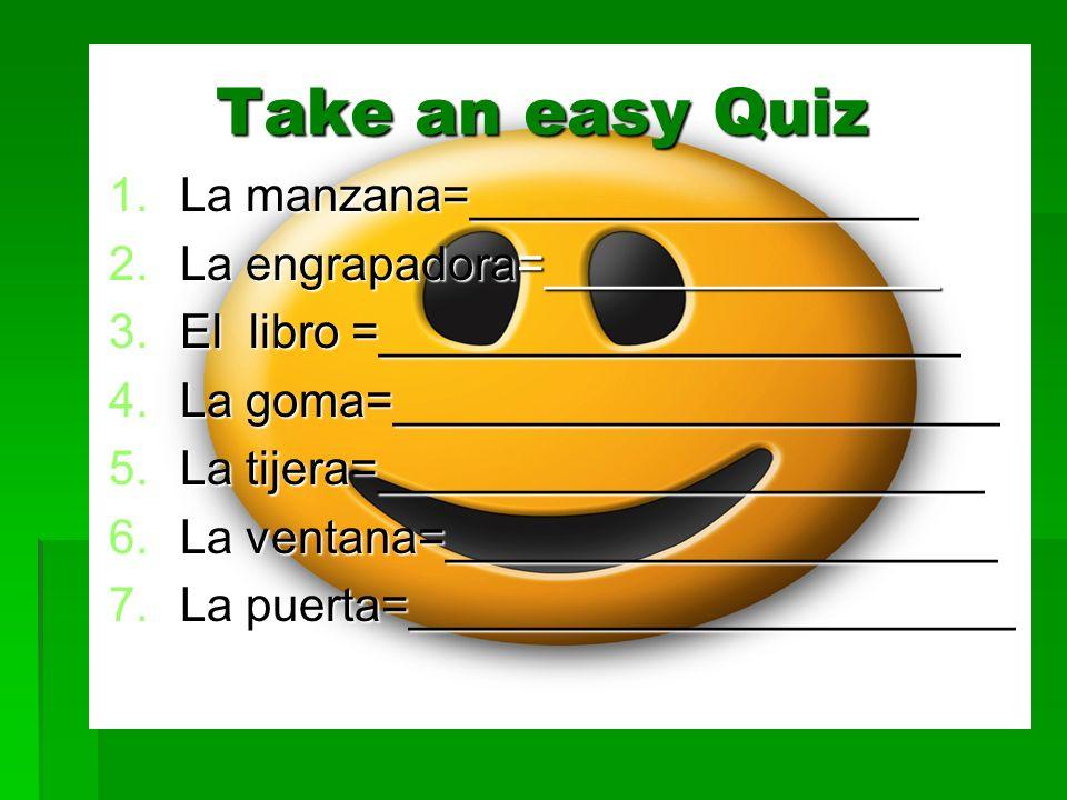 Take an easy Quiz 1.La manzana=_________________ 2.La engrapadora=_______________ 3.El libro =______________________ 4.La goma=_______________________