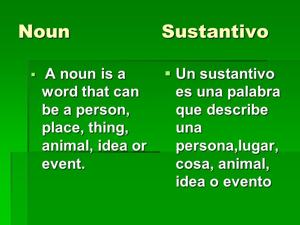 Noun Sustantivo A noun is a word that can be a person, place, thing, animal, idea or event. A noun is a word that can be a person, place, thing, anima