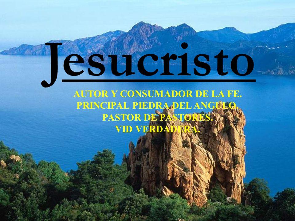 Jesucristo AUTOR Y CONSUMADOR DE LA FE.PRINCIPAL PIEDRA DEL ANGULO.