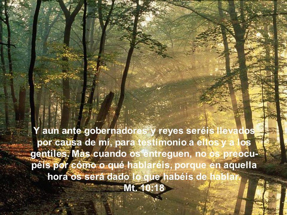 Y aun ante gobernadores y reyes seréis llevados por causa de mí, para testimonio a ellos y a los gentiles.