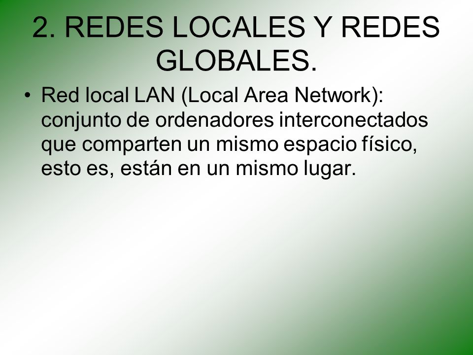 2. REDES LOCALES Y REDES GLOBALES. Red local LAN (Local Area Network): conjunto de ordenadores interconectados que comparten un mismo espacio físico,