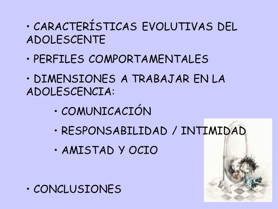 CARACTERÍSTICAS EVOLUTIVAS DEL ADOLESCENTE PERFILES COMPORTAMENTALES DIMENSIONES A TRABAJAR EN LA ADOLESCENCIA: COMUNICACIÓN RESPONSABILIDAD / INTIMID
