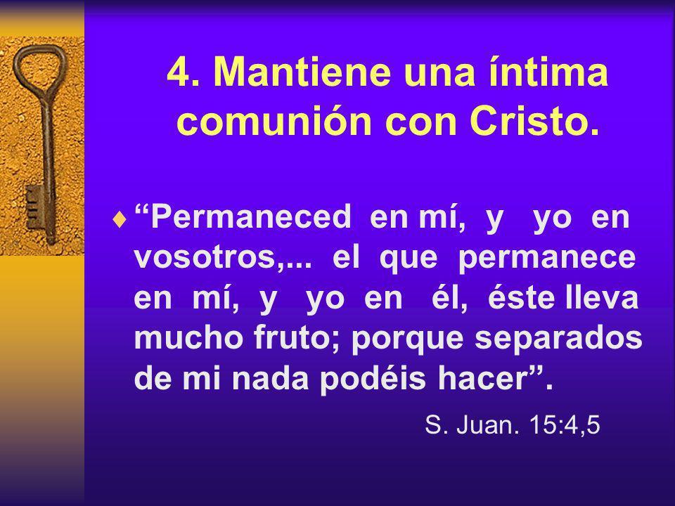 4.Mantiene una íntima comunión con Cristo. Permaneced en mí, y yo en vosotros,...