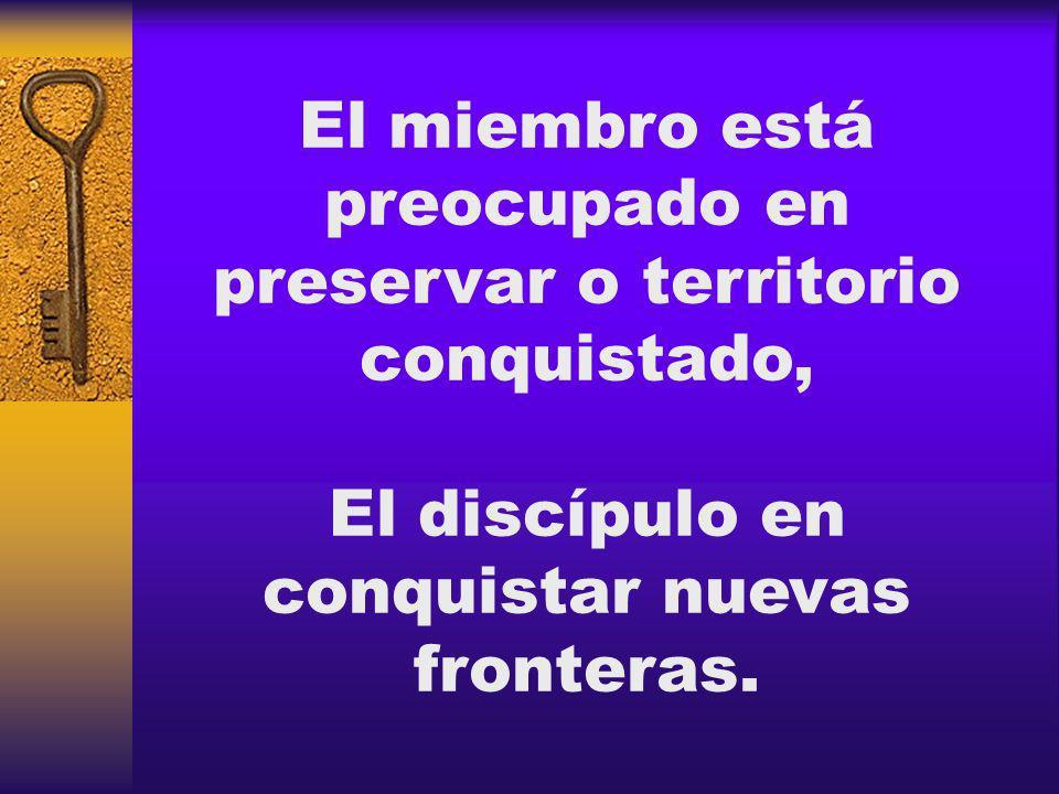 El miembro está preocupado en preservar o territorio conquistado, El discípulo en conquistar nuevas fronteras.