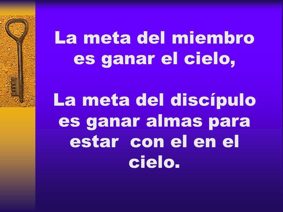 La meta del miembro es ganar el cielo, La meta del discípulo es ganar almas para estar con el en el cielo.