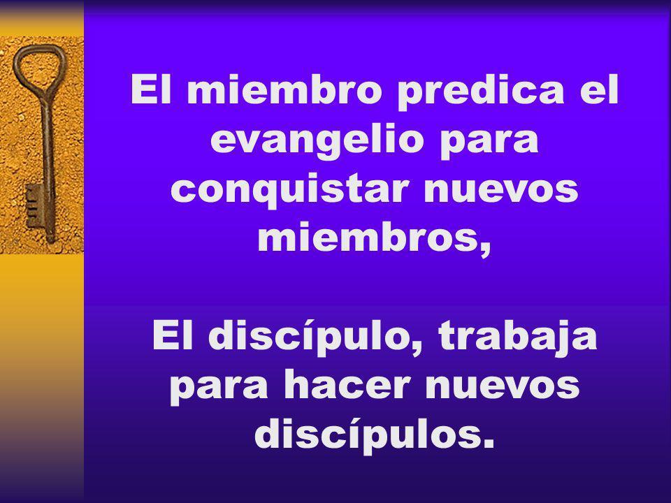 El miembro predica el evangelio para conquistar nuevos miembros, El discípulo, trabaja para hacer nuevos discípulos.