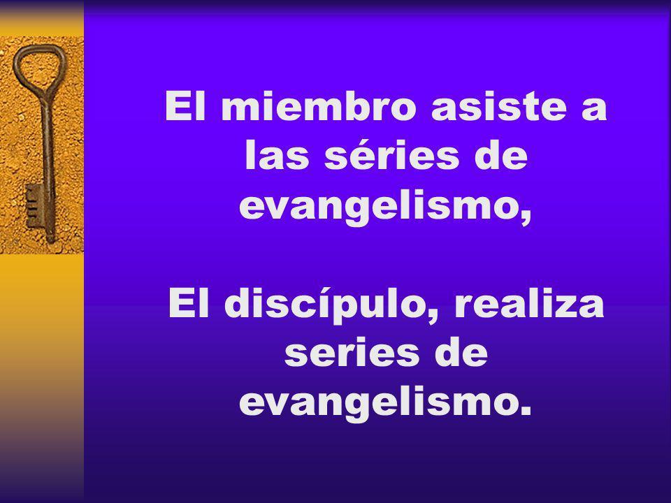 El miembro asiste a las séries de evangelismo, El discípulo, realiza series de evangelismo.