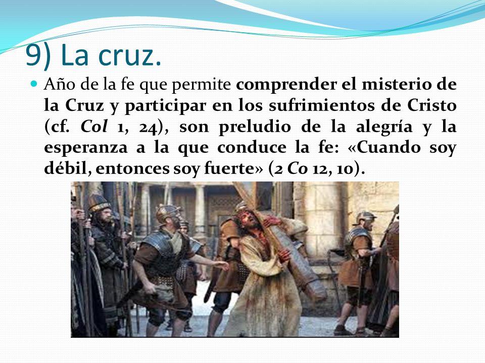 9) La cruz. Año de la fe que permite comprender el misterio de la Cruz y participar en los sufrimientos de Cristo (cf. Col 1, 24), son preludio de la