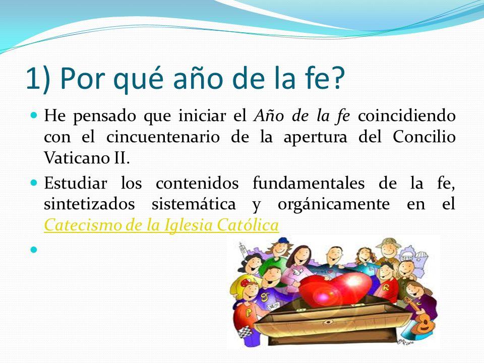 1) Por qué año de la fe? He pensado que iniciar el Año de la fe coincidiendo con el cincuentenario de la apertura del Concilio Vaticano II. Estudiar l