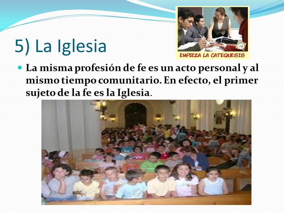 5) La Iglesia La misma profesión de fe es un acto personal y al mismo tiempo comunitario. En efecto, el primer sujeto de la fe es la Iglesia.
