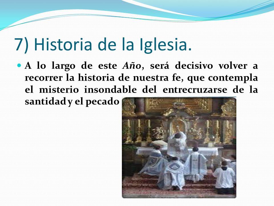 7) Historia de la Iglesia. A lo largo de este Año, será decisivo volver a recorrer la historia de nuestra fe, que contempla el misterio insondable del