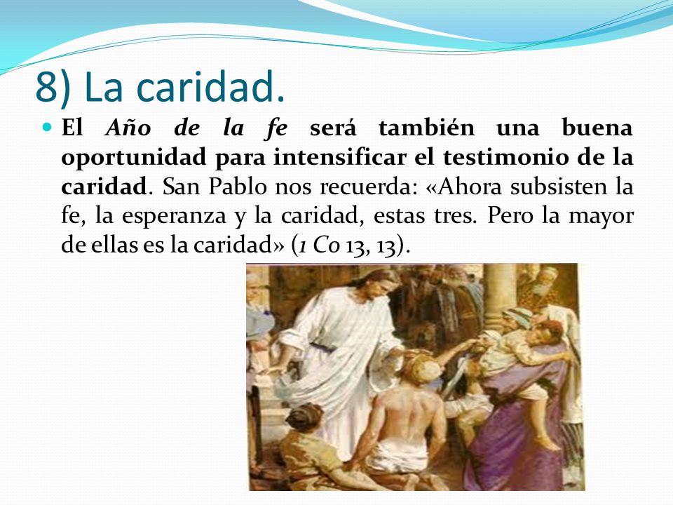 8) La caridad. El Año de la fe será también una buena oportunidad para intensificar el testimonio de la caridad. San Pablo nos recuerda: «Ahora subsis