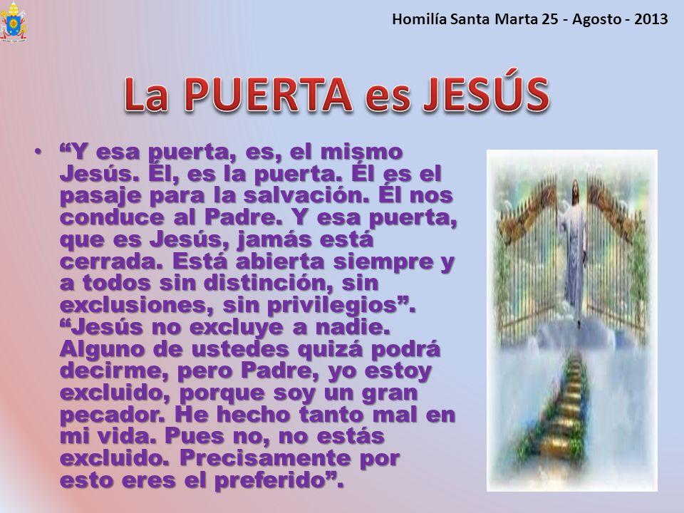 Y esa puerta, es, el mismo Jesús. Él, es la puerta. Él es el pasaje para la salvación. Él nos conduce al Padre. Y esa puerta, que es Jesús, jamás está
