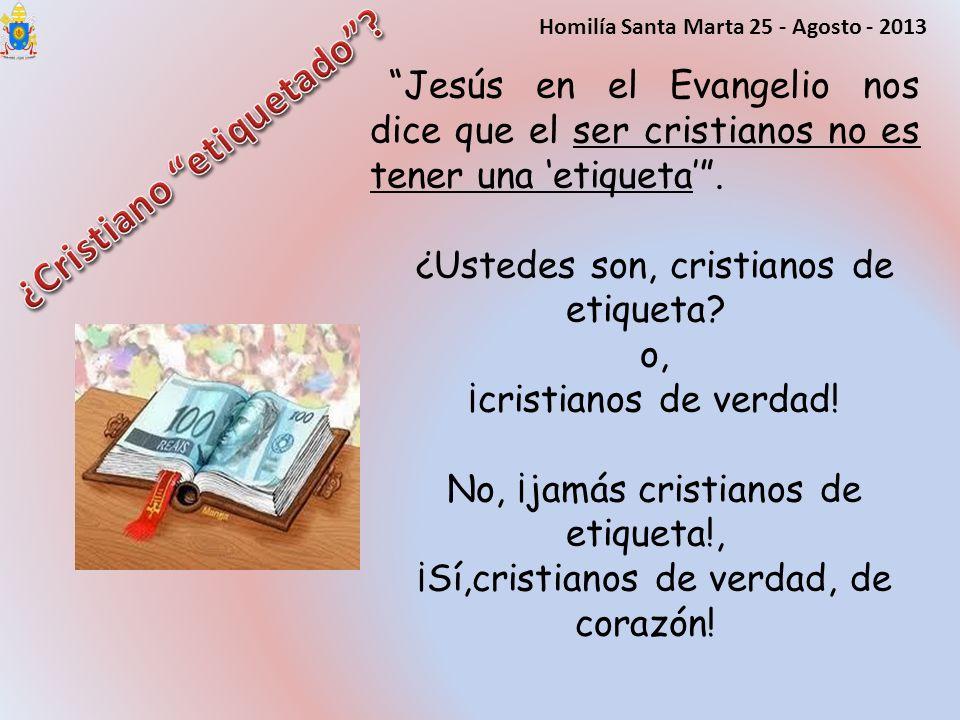 Jesús en el Evangelio nos dice que el ser cristianos no es tener una etiqueta. ¿Ustedes son, cristianos de etiqueta? o, ¡cristianos de verdad! No, ¡ja