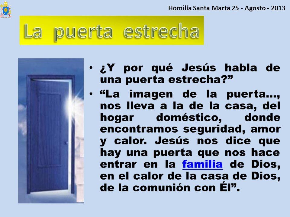 ¿Y por qué Jesús habla de una puerta estrecha? La imagen de la puerta…, nos lleva a la de la casa, del hogar doméstico, donde encontramos seguridad, a