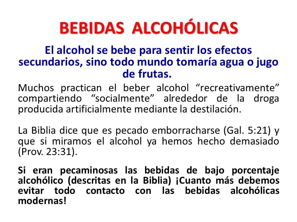 BEBIDAS ALCOHÓLICAS El alcohol se bebe para sentir los efectos secundarios, sino todo mundo tomaría agua o jugo de frutas. Muchos practican el beber a