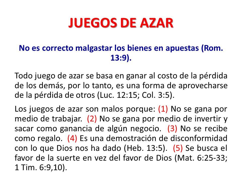 JUEGOS DE AZAR No es correcto malgastar los bienes en apuestas (Rom. 13:9). Todo juego de azar se basa en ganar al costo de la pérdida de los demás, p