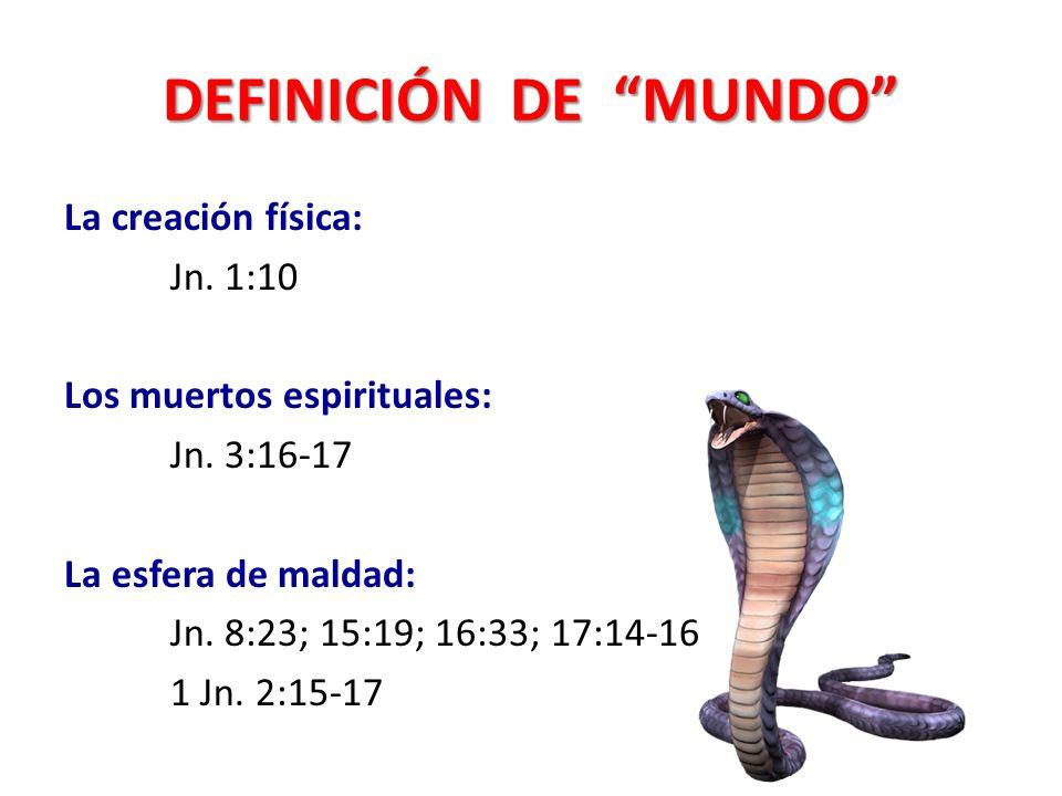 DEFINICIÓN DE MUNDO La creación física: Jn. 1:10 Los muertos espirituales: Jn. 3:16-17 La esfera de maldad: Jn. 8:23; 15:19; 16:33; 17:14-16 1 Jn. 2:1