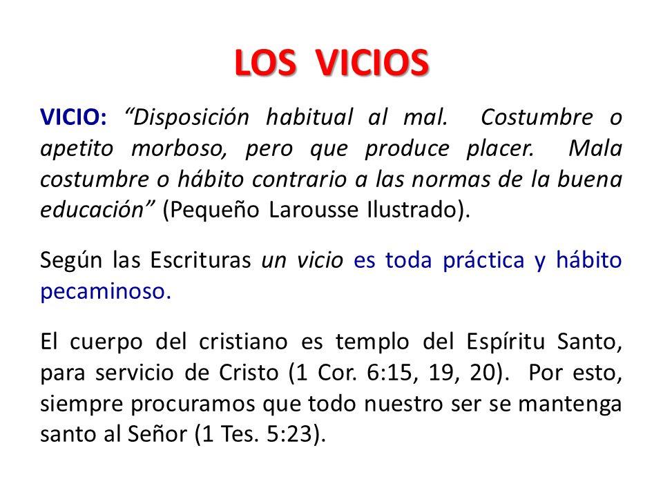LOS VICIOS VICIO: Disposición habitual al mal. Costumbre o apetito morboso, pero que produce placer. Mala costumbre o hábito contrario a las normas de