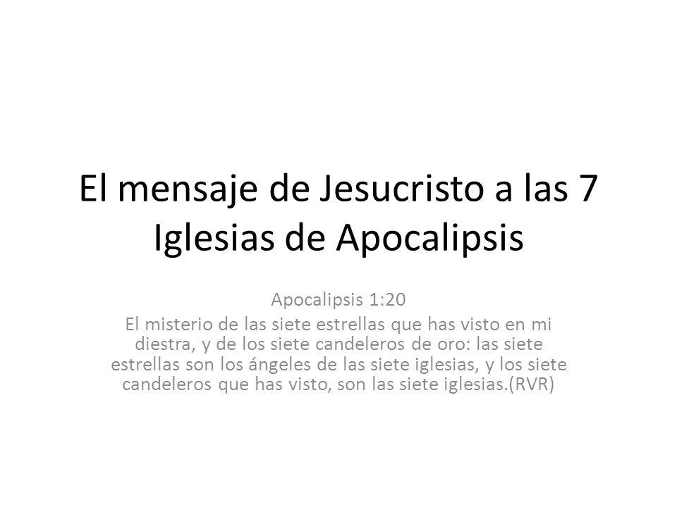 El mensaje de Jesucristo a las 7 Iglesias de Apocalipsis Apocalipsis 1:20 El misterio de las siete estrellas que has visto en mi diestra, y de los sie