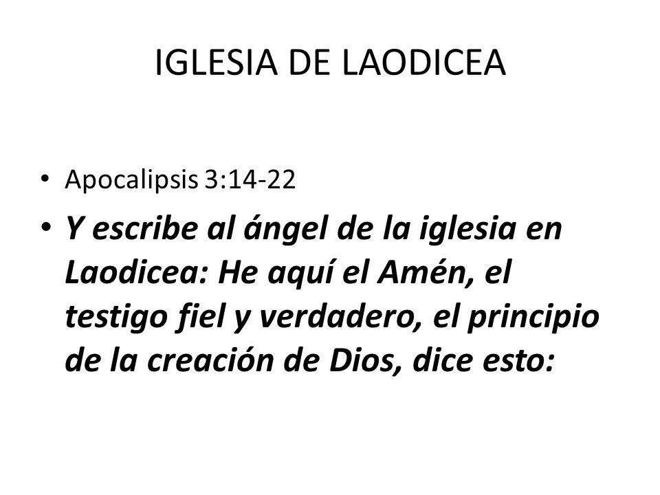 IGLESIA DE LAODICEA Apocalipsis 3:14-22 Y escribe al ángel de la iglesia en Laodicea: He aquí el Amén, el testigo fiel y verdadero, el principio de la