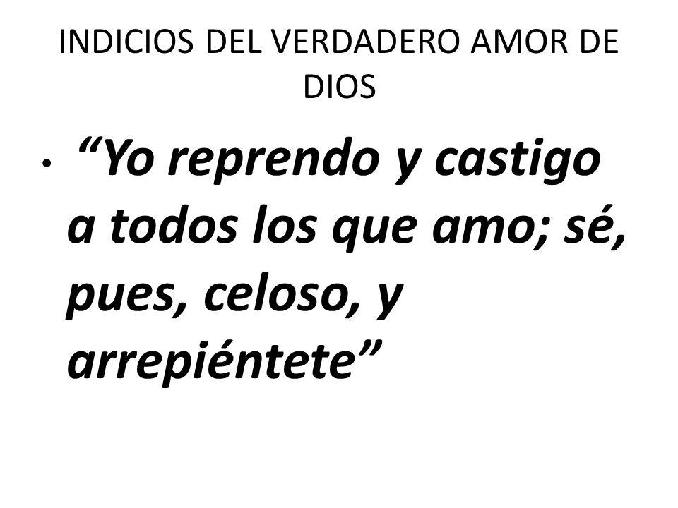INDICIOS DEL VERDADERO AMOR DE DIOS Yo reprendo y castigo a todos los que amo; sé, pues, celoso, y arrepiéntete