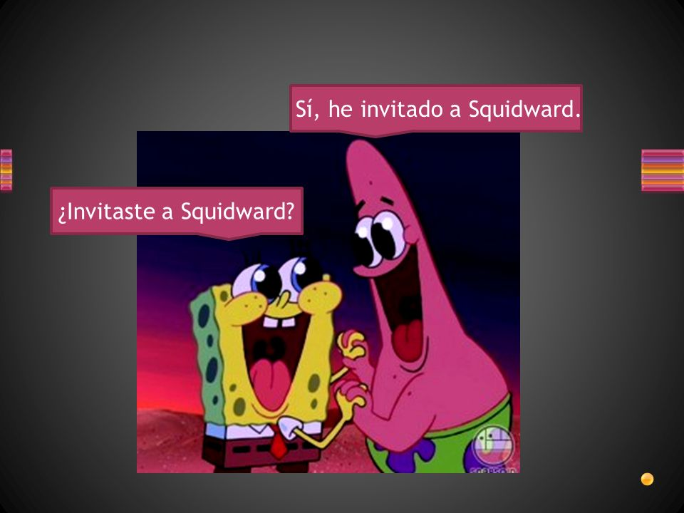 ¿Invitaste a Squidward Sí, he invitado a Squidward.